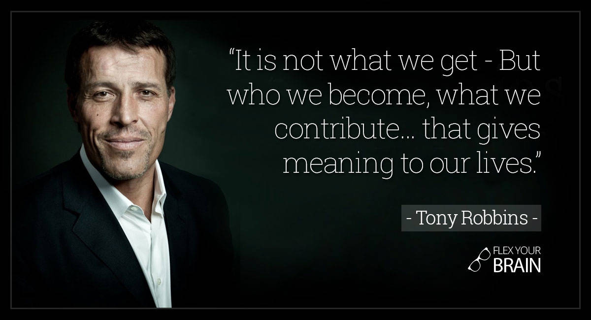 best Tony Robbins Quotes - It's not what we get but who we become, what we contribute... that gives meaning to our lives.